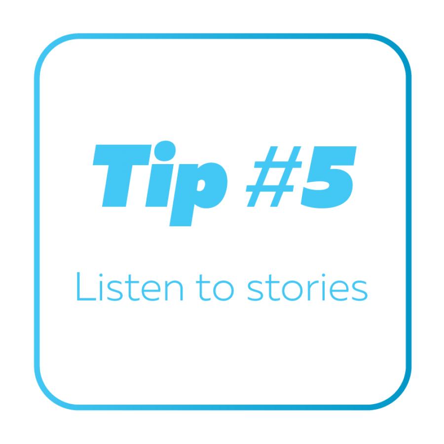 Tip #5 Listen to Stories